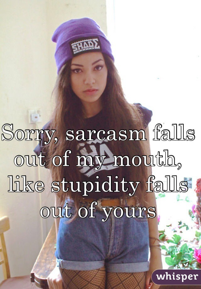 Sorry, sarcasm falls out of my mouth, like stupidity falls out of yours
