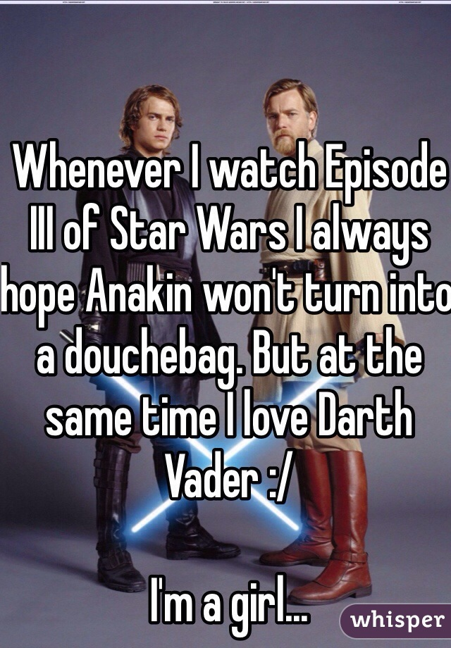 Whenever I watch Episode III of Star Wars I always hope Anakin won't turn into a douchebag. But at the same time I love Darth Vader :/   I'm a girl...