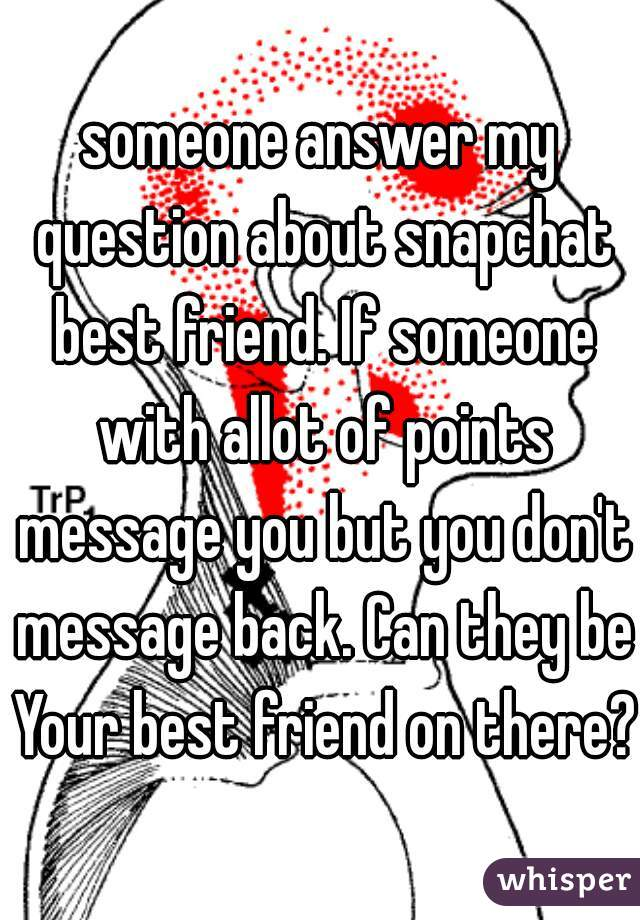 someone answer my question about snapchat best friend. If someone with allot of points message you but you don't message back. Can they be Your best friend on there?