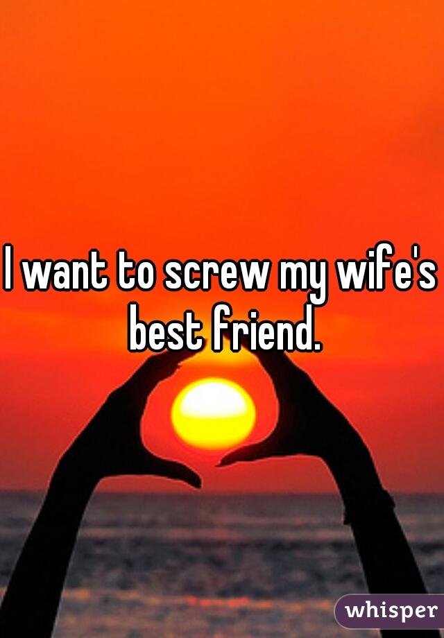 I want to screw my wife's best friend.
