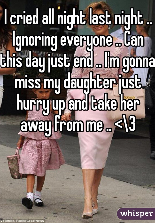 I cried all night last night .. Ignoring everyone .. Can this day just end .. I'm gonna miss my daughter just hurry up and take her away from me .. <\3