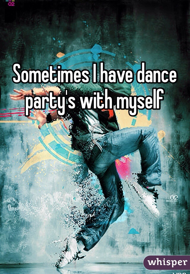 Sometimes I have dance party's with myself