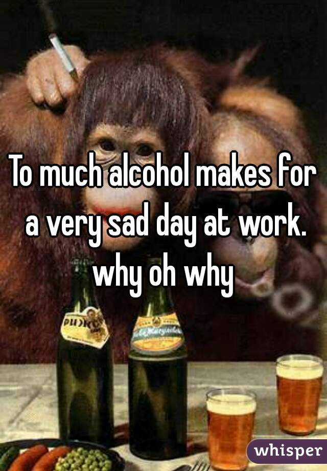 To much alcohol makes for a very sad day at work. why oh why