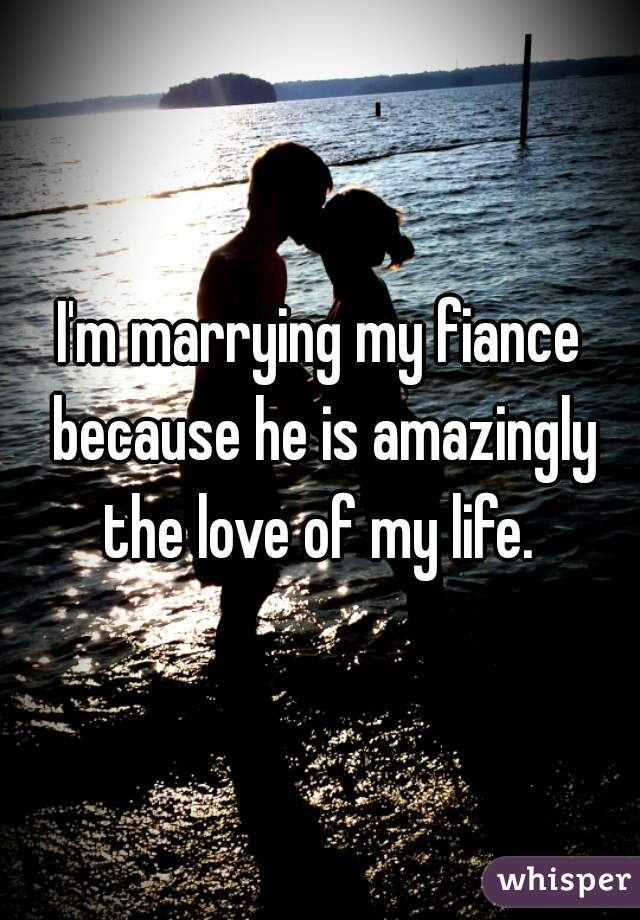 I'm marrying my fiance because he is amazingly the love of my life.