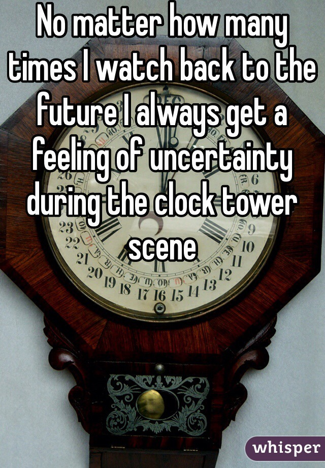No matter how many times I watch back to the future I always get a feeling of uncertainty during the clock tower scene