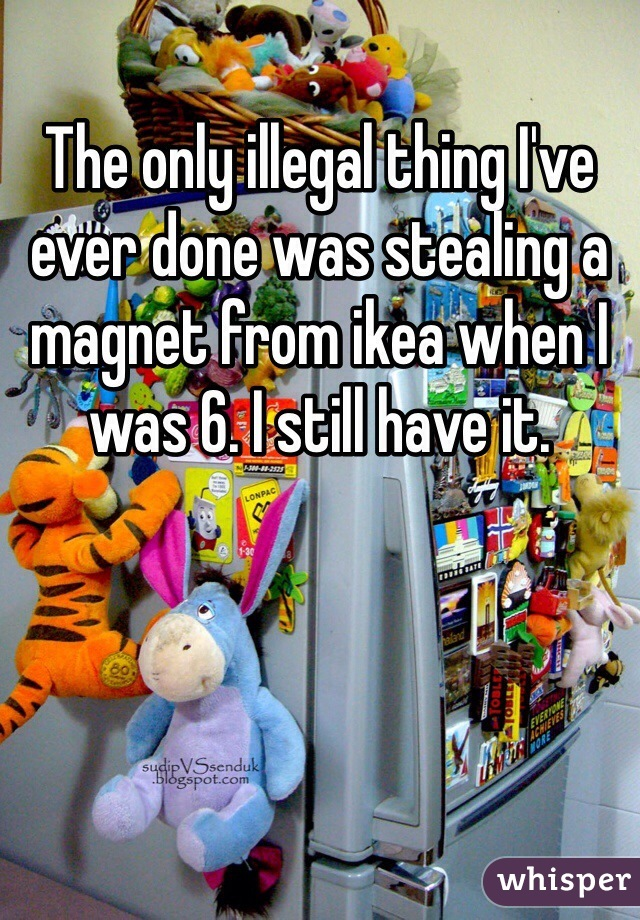 The only illegal thing I've ever done was stealing a magnet from ikea when I was 6. I still have it.