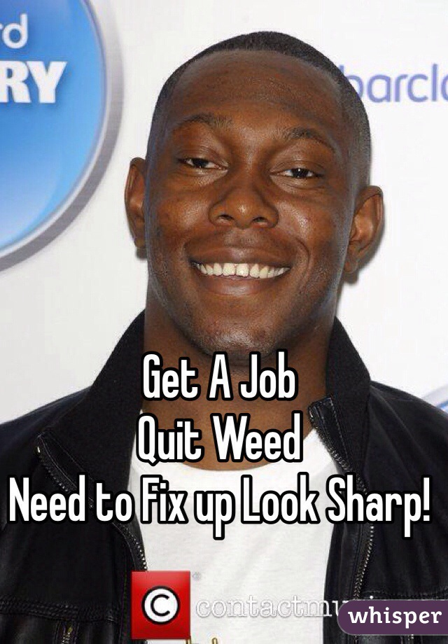 Get A Job Quit Weed Need to Fix up Look Sharp!