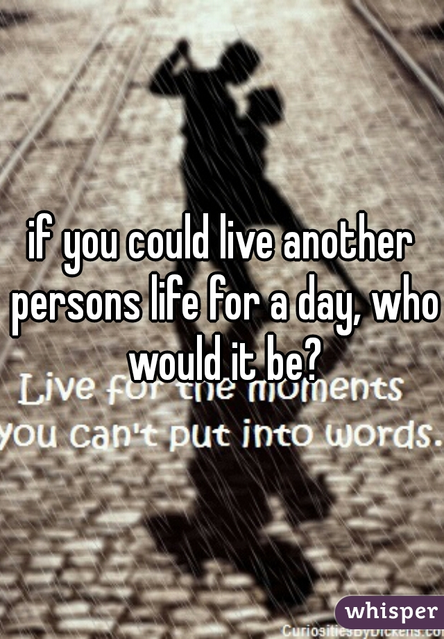 if you could live another persons life for a day, who would it be?