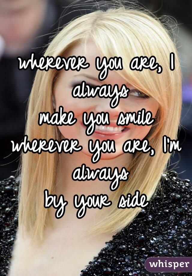 wherever you are, I always make you smile wherever you are, I'm always by your side