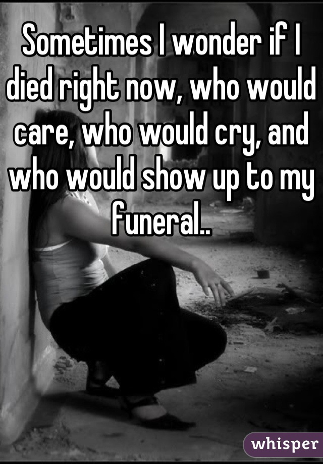 Sometimes I wonder if I died right now, who would care, who would cry, and who would show up to my funeral..