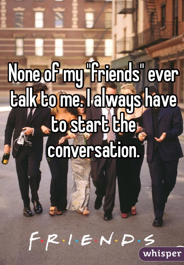 "None of my ""friends"" ever talk to me. I always have to start the conversation."