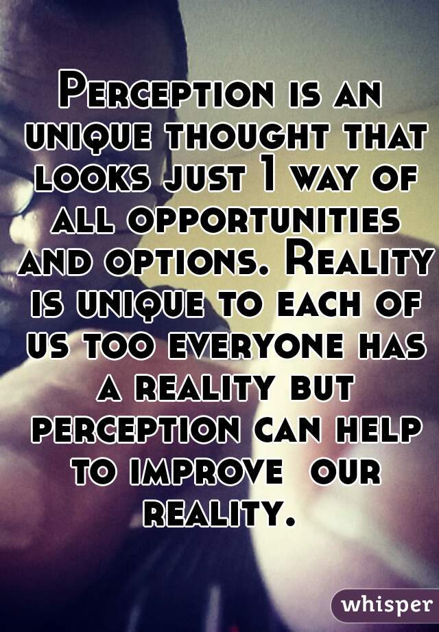 Perception is an unique thought that looks just 1 way of all opportunities and options. Reality is unique to each of us too everyone has a reality but perception can help to improve  our reality.