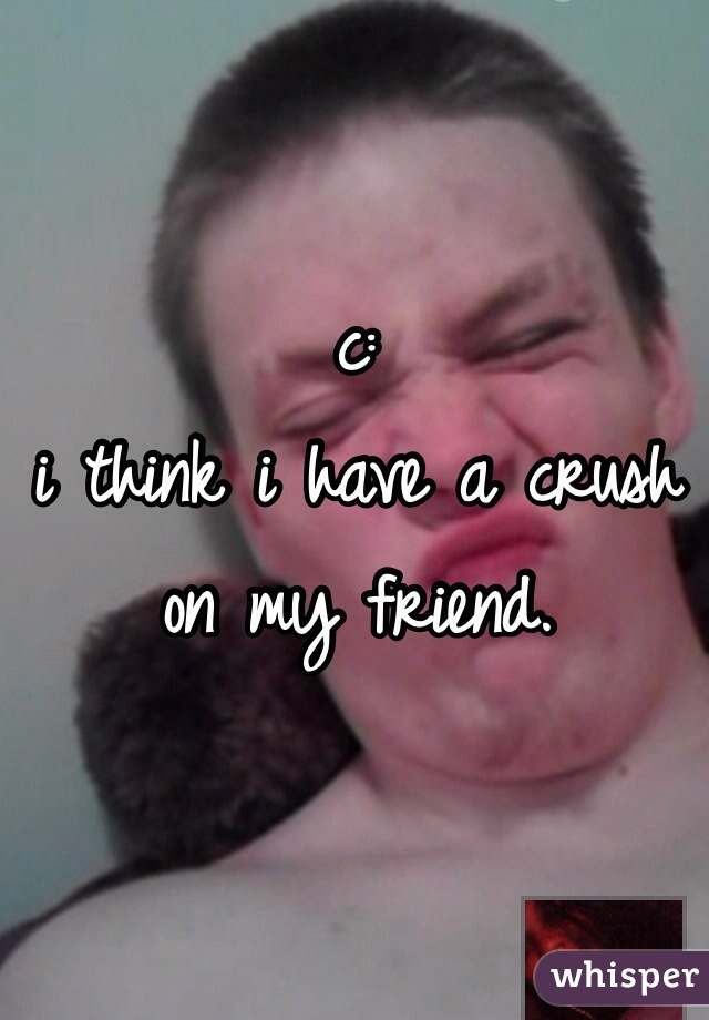c:  i think i have a crush on my friend.