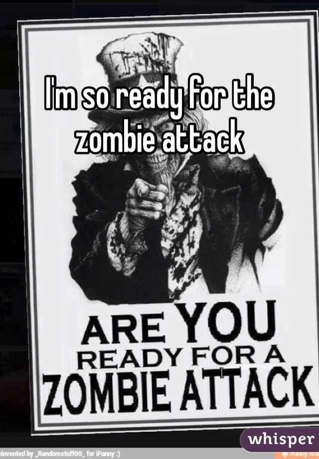 I'm so ready for the zombie attack