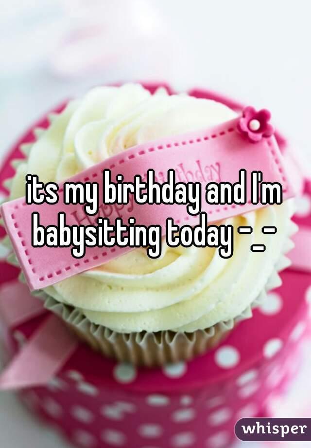 its my birthday and I'm babysitting today -_-