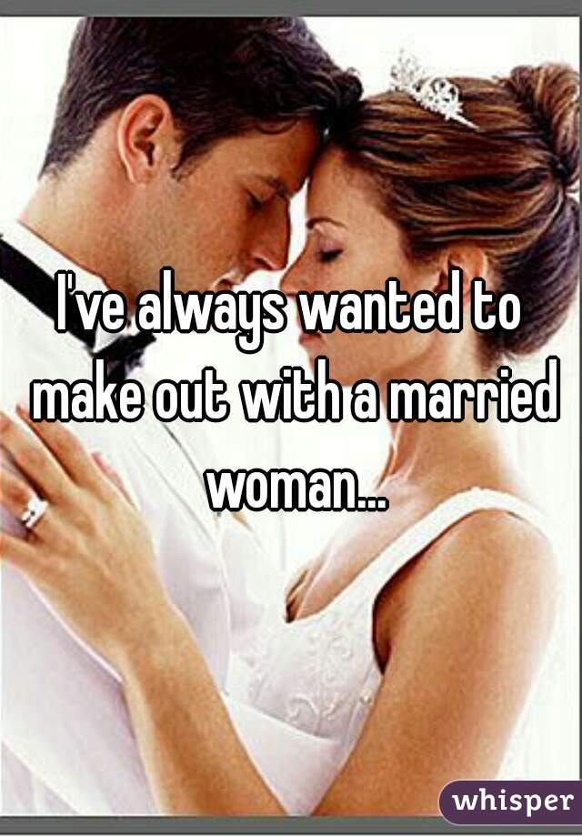 I've always wanted to make out with a married woman...