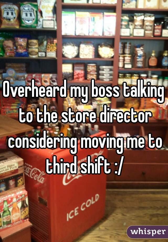 Overheard my boss talking to the store director considering moving me to third shift :/