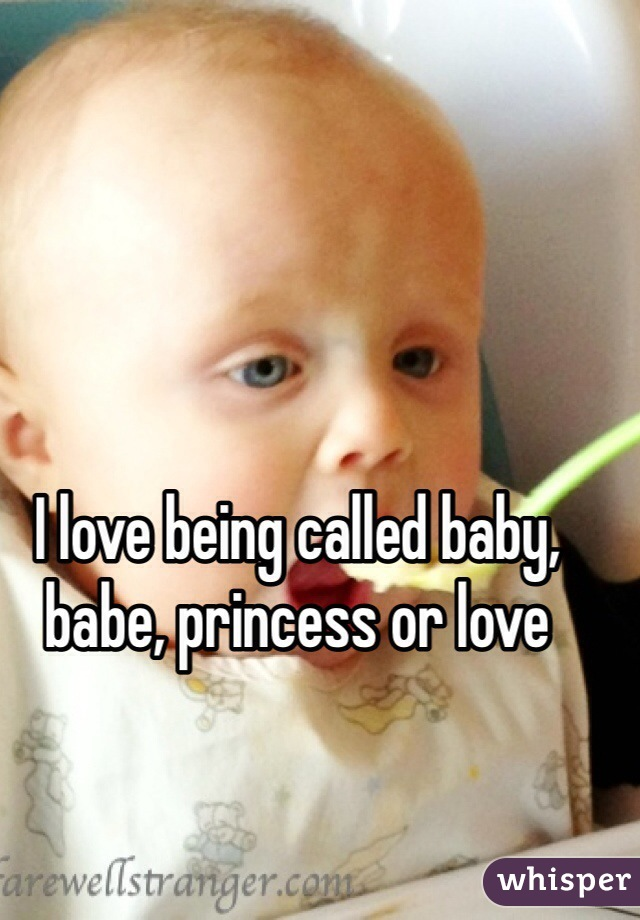 I love being called baby, babe, princess or love