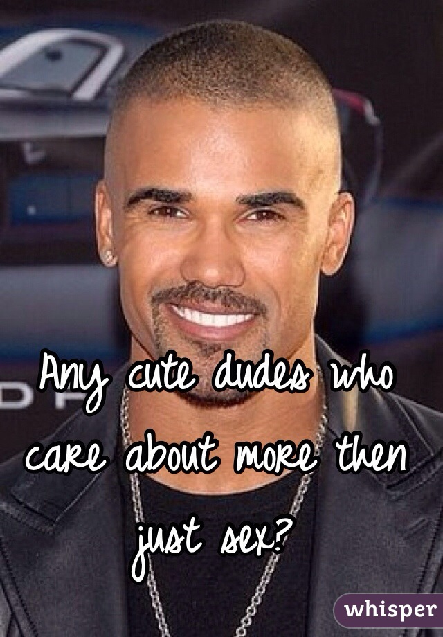 Any cute dudes who care about more then just sex?