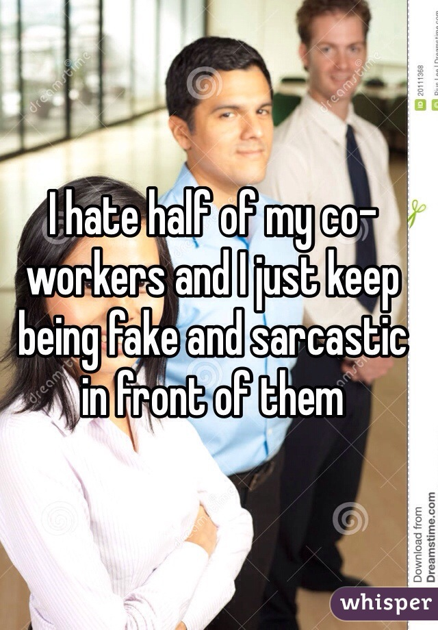 I hate half of my co-workers and I just keep being fake and sarcastic in front of them