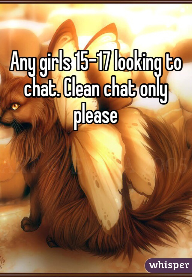 Any girls 15-17 looking to chat. Clean chat only please