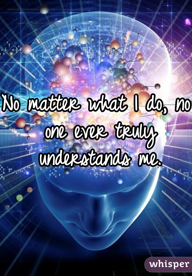 No matter what I do, no one ever truly understands me.