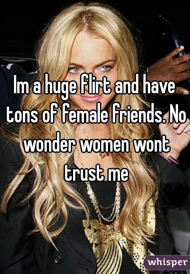 Im a huge flirt and have tons of female friends. No wonder women wont trust me