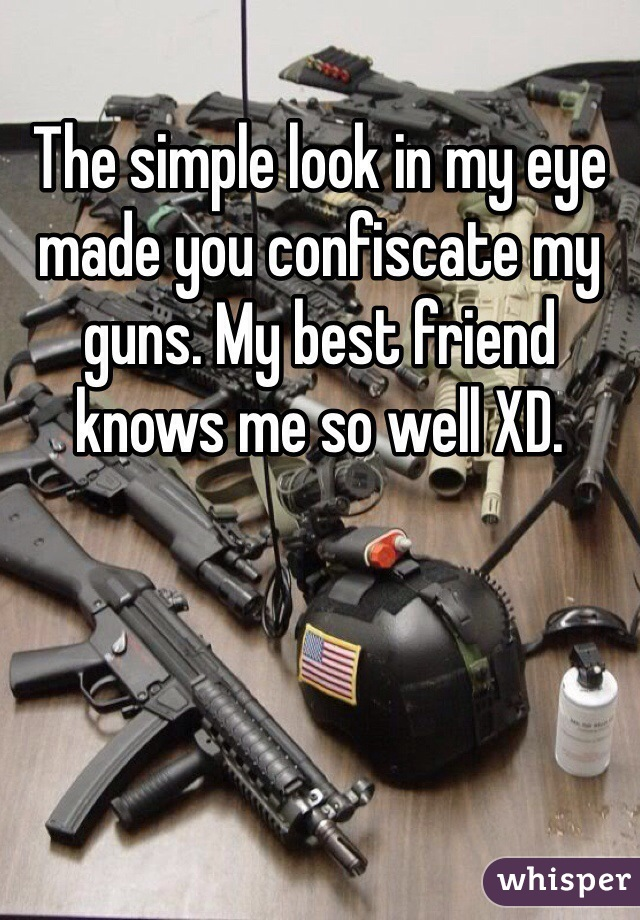 The simple look in my eye made you confiscate my guns. My best friend knows me so well XD.