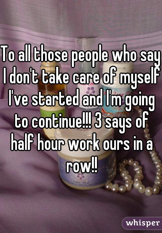 To all those people who say I don't take care of myself I've started and I'm going to continue!!! 3 says of half hour work ours in a row!!