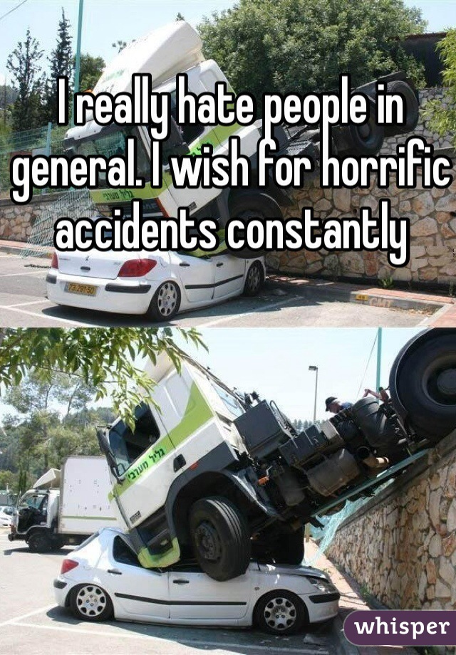 I really hate people in general. I wish for horrific accidents constantly