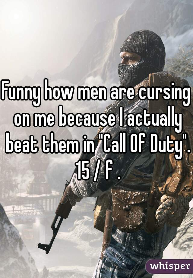 """Funny how men are cursing on me because I actually beat them in """"Call Of Duty"""". 15 / f ."""