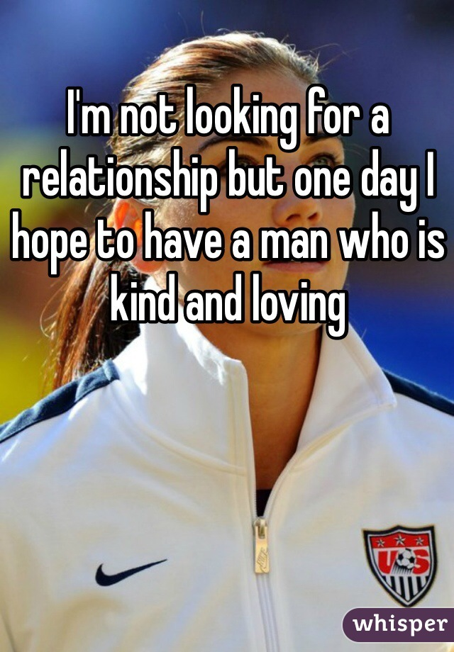 I'm not looking for a relationship but one day I hope to have a man who is kind and loving