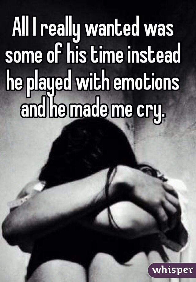 All I really wanted was some of his time instead he played with emotions and he made me cry.