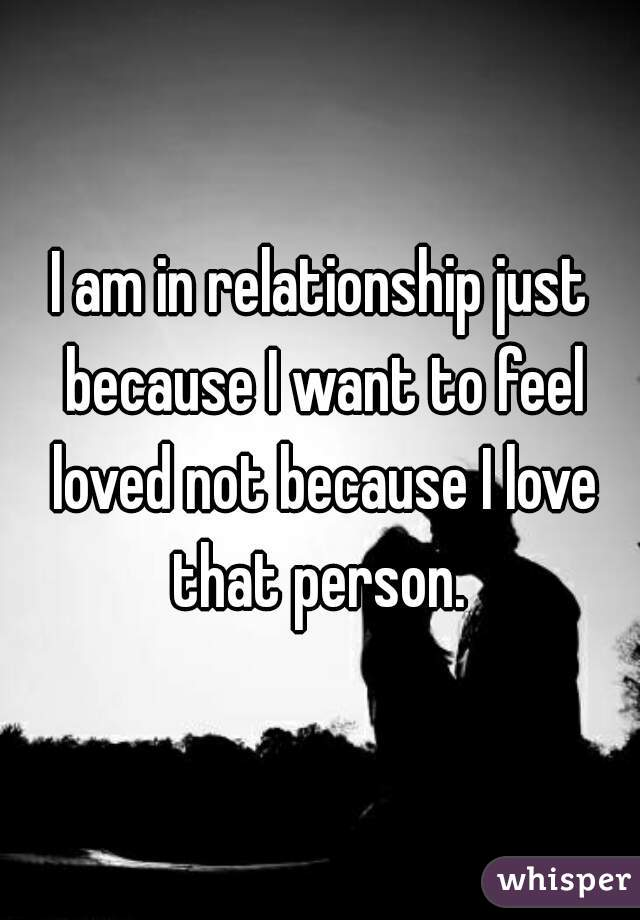 I am in relationship just because I want to feel loved not because I love that person.