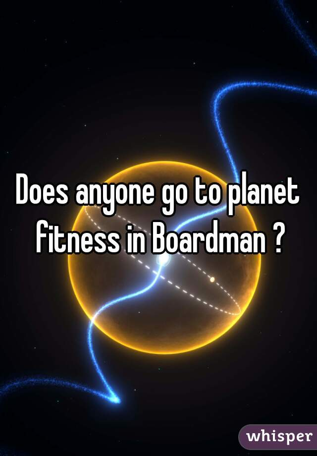 Does anyone go to planet fitness in Boardman ?