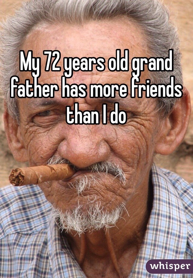 My 72 years old grand father has more friends than I do