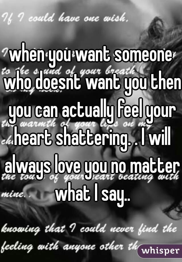 when you want someone who doesnt want you then you can actually feel your heart shattering. . I will always love you no matter what I say..