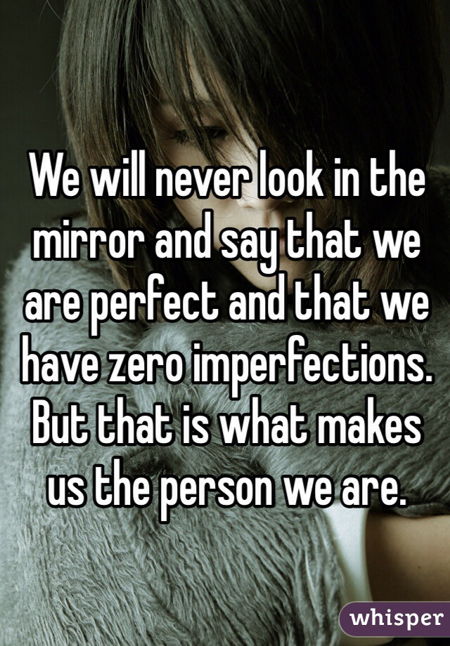 We will never look in the mirror and say that we are perfect and that we have zero imperfections. But that is what makes us the person we are.