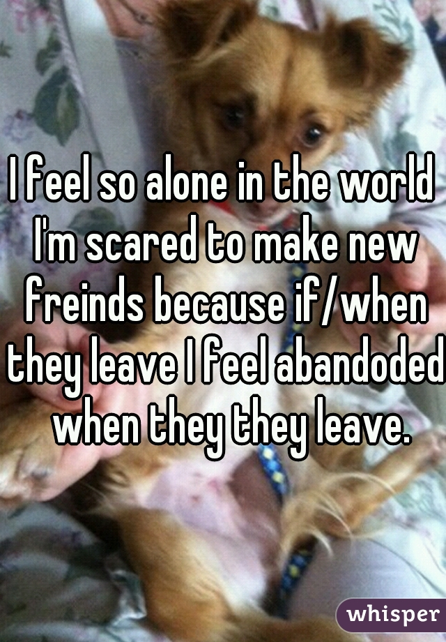 I feel so alone in the world I'm scared to make new freinds because if/when they leave I feel abandoded  when they they leave.