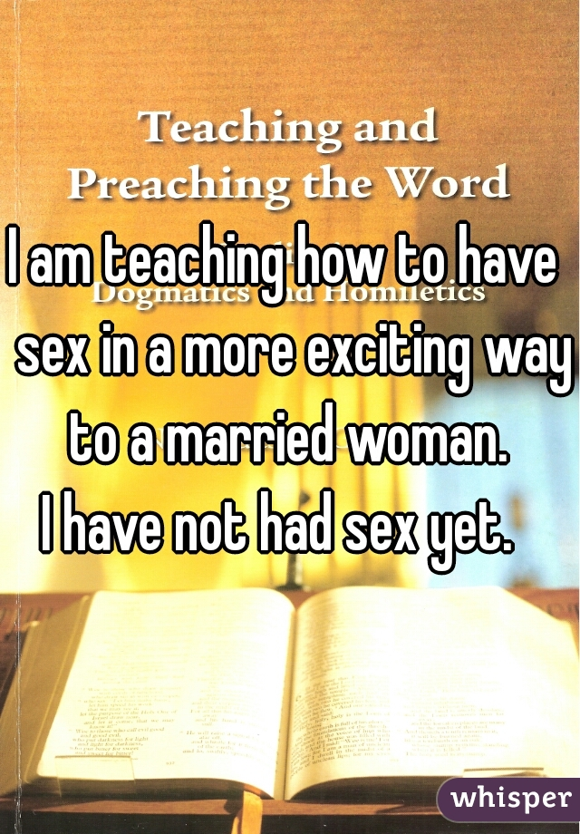 I am teaching how to have  sex in a more exciting way to a married woman.  I have not had sex yet.