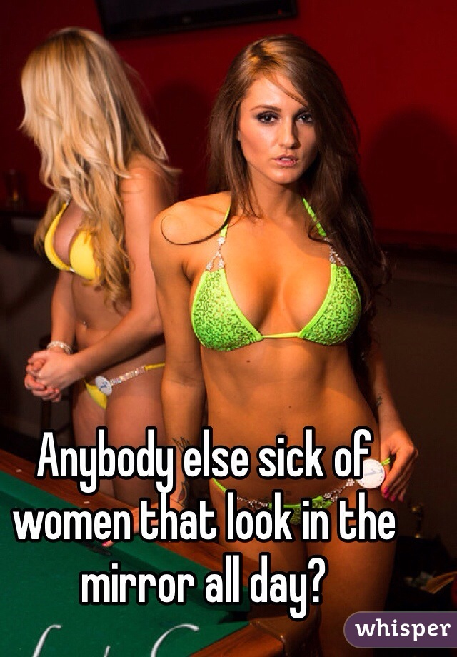 Anybody else sick of women that look in the mirror all day?