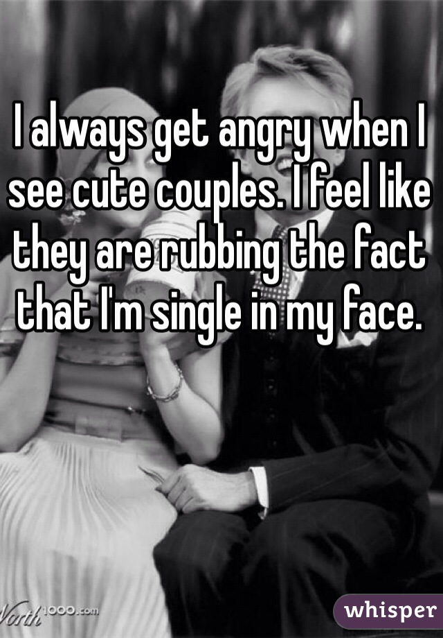 I always get angry when I see cute couples. I feel like they are rubbing the fact that I'm single in my face.
