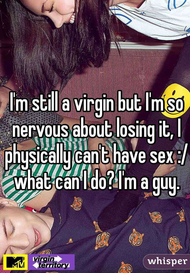 I'm still a virgin but I'm so nervous about losing it, I physically can't have sex :/ what can I do? I'm a guy.