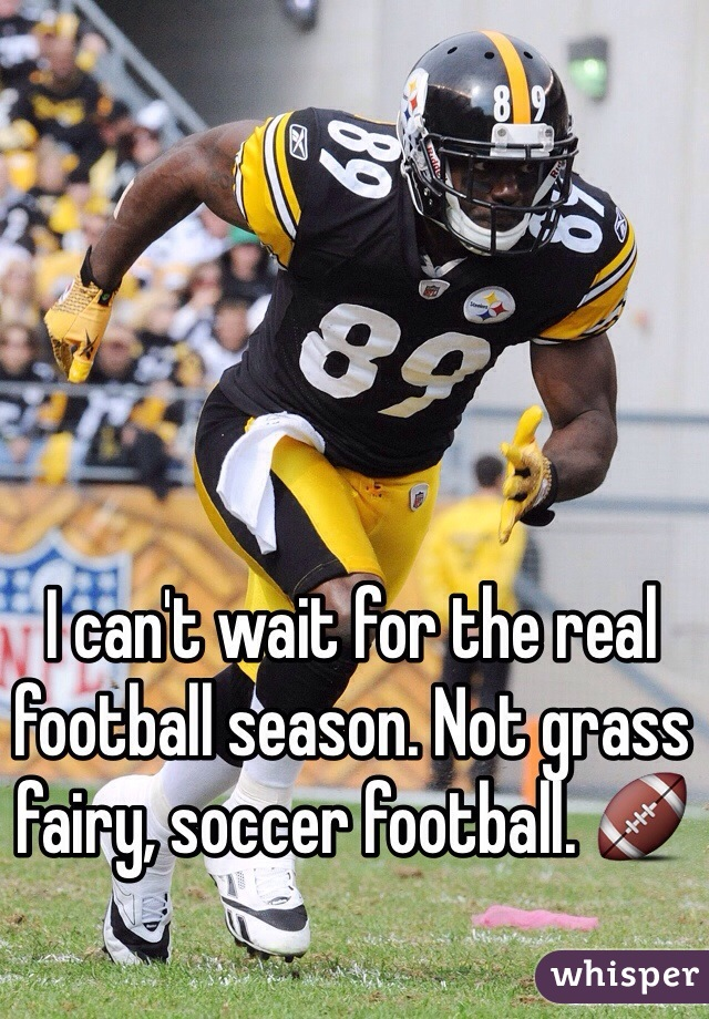I can't wait for the real football season. Not grass fairy, soccer football. 🏈