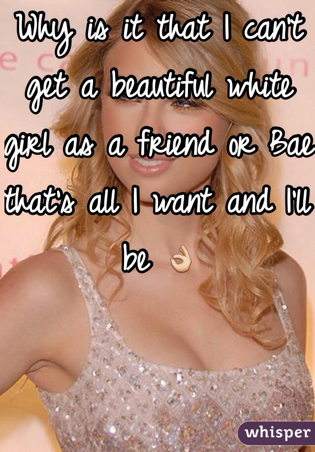 Why is it that I can't get a beautiful white girl as a friend or Bae that's all I want and I'll be 👌