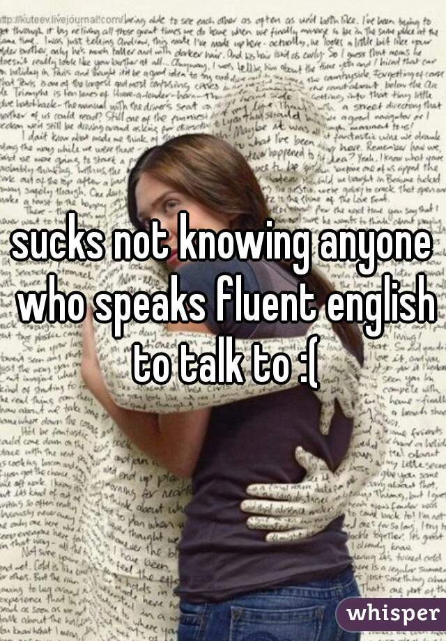 sucks not knowing anyone who speaks fluent english to talk to :(