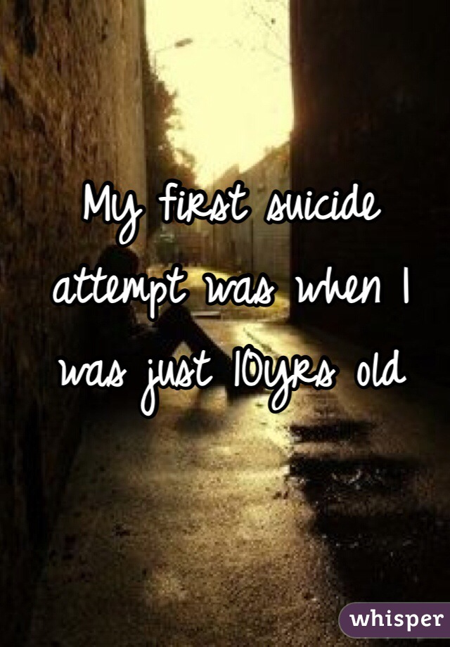 My first suicide attempt was when I was just 10yrs old