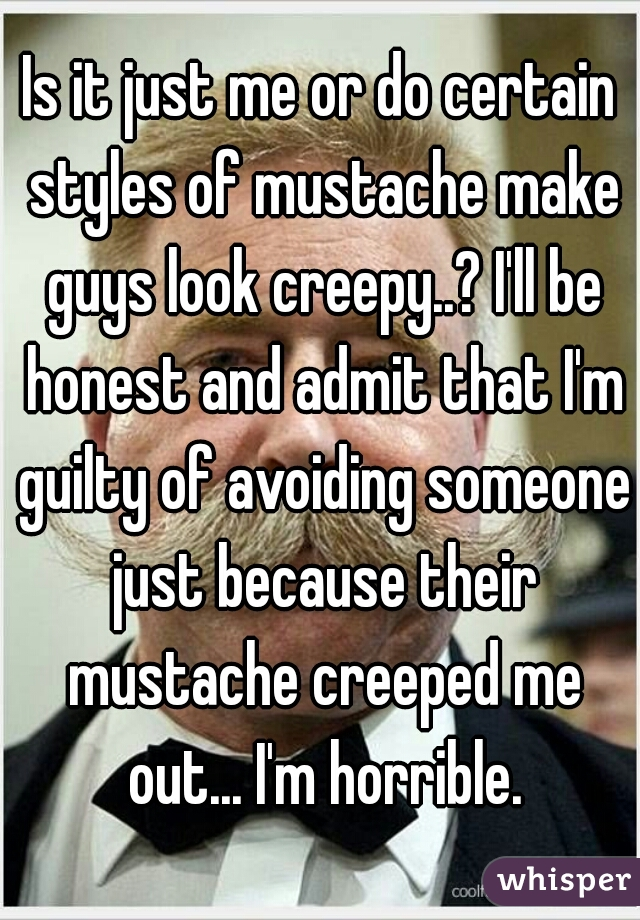 Is it just me or do certain styles of mustache make guys look creepy..? I'll be honest and admit that I'm guilty of avoiding someone just because their mustache creeped me out... I'm horrible.