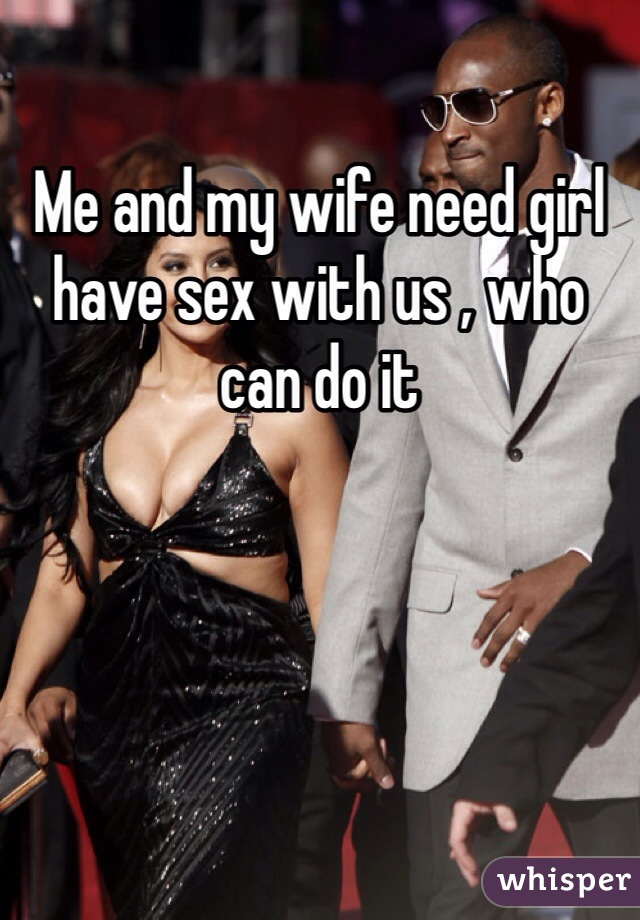 Me and my wife need girl have sex with us , who can do it