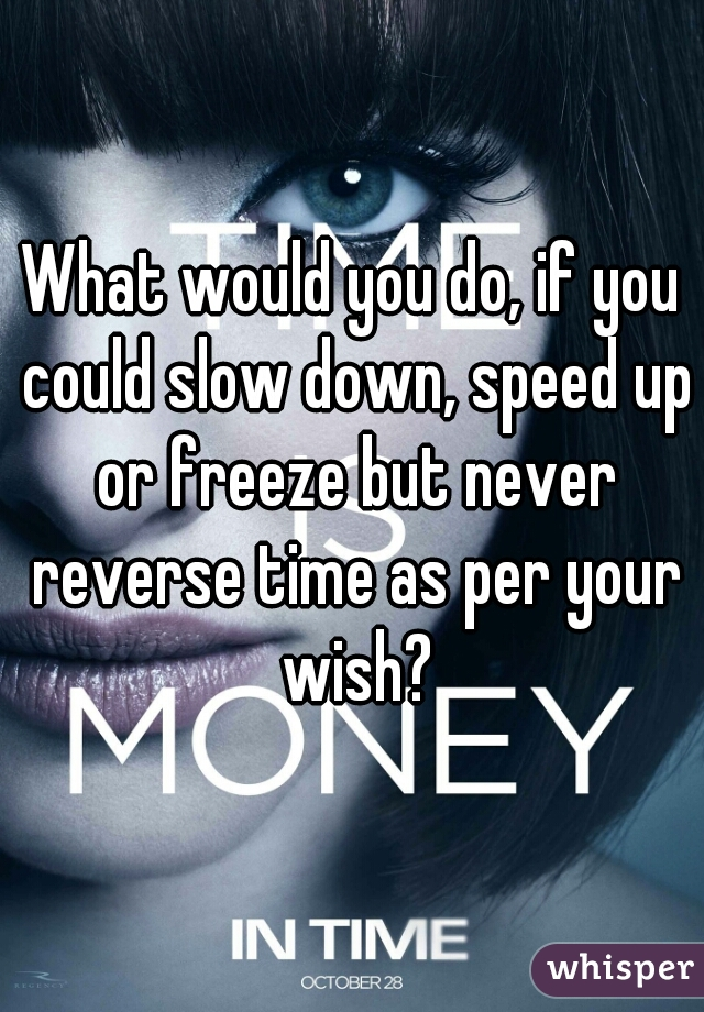 What would you do, if you could slow down, speed up or freeze but never reverse time as per your wish?